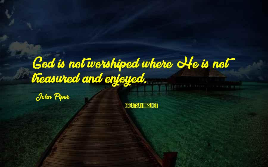 Newly Single Mom Sayings By John Piper: God is not worshiped where He is not treasured and enjoyed.
