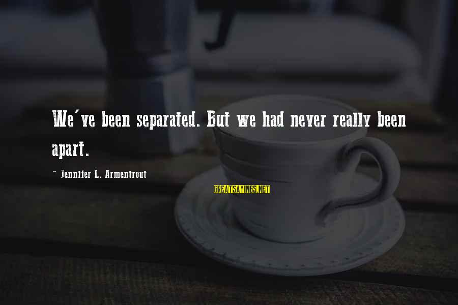 News Broadcasting Sayings By Jennifer L. Armentrout: We've been separated. But we had never really been apart.