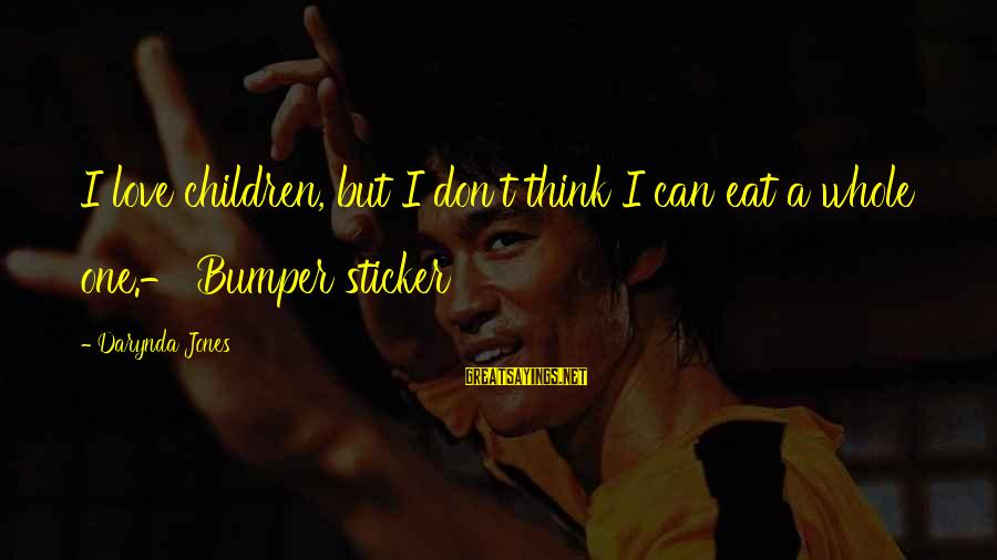 Nfip Sayings By Darynda Jones: I love children, but I don't think I can eat a whole one.- Bumper sticker