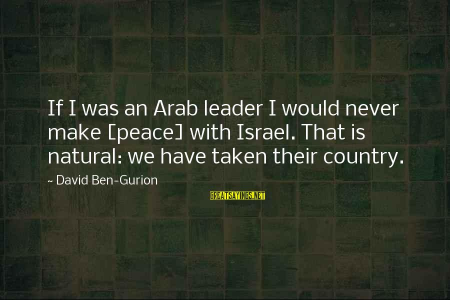 Nfip Sayings By David Ben-Gurion: If I was an Arab leader I would never make [peace] with Israel. That is
