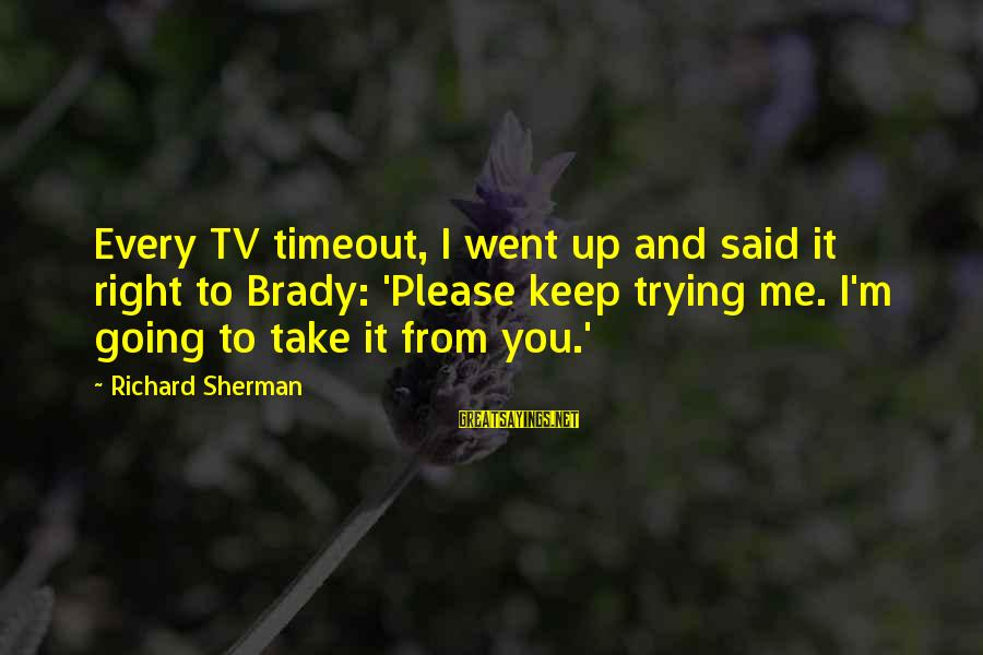 Nfl Sherman Sayings By Richard Sherman: Every TV timeout, I went up and said it right to Brady: 'Please keep trying