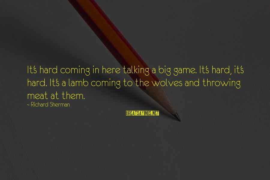 Nfl Sherman Sayings By Richard Sherman: It's hard coming in here talking a big game. It's hard, it's hard. It's a