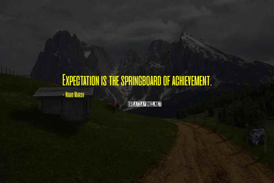 Ngaio Marsh Sayings: Expectation is the springboard of achievement.