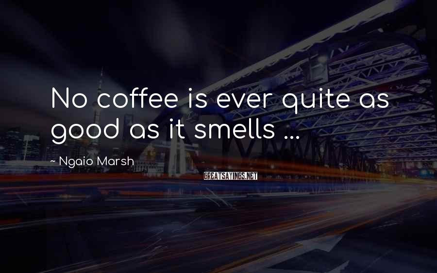 Ngaio Marsh Sayings: No coffee is ever quite as good as it smells ...