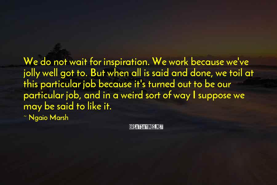 Ngaio Marsh Sayings: We do not wait for inspiration. We work because we've jolly well got to. But