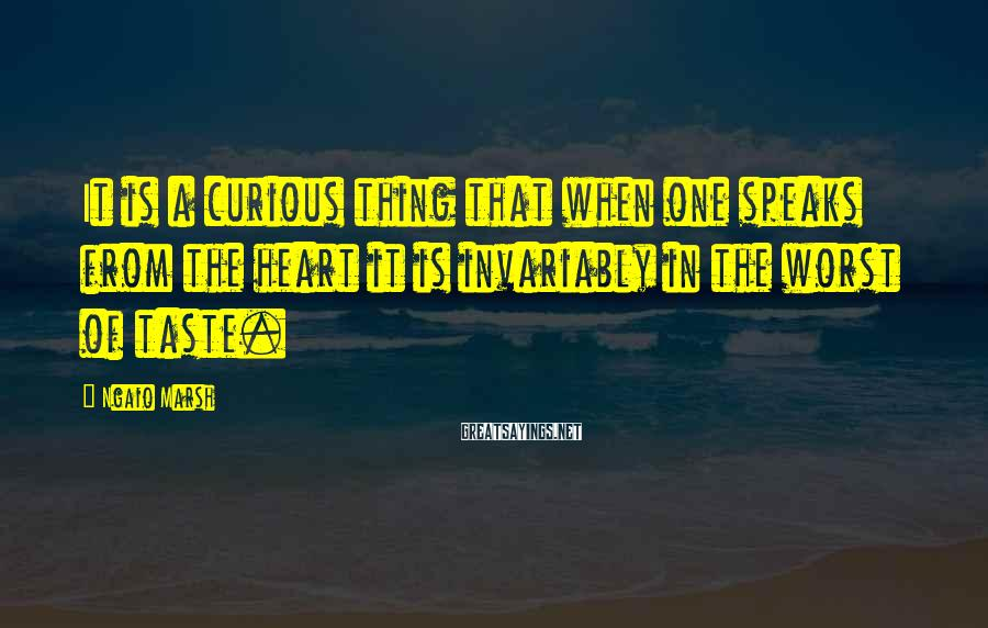 Ngaio Marsh Sayings: It is a curious thing that when one speaks from the heart it is invariably