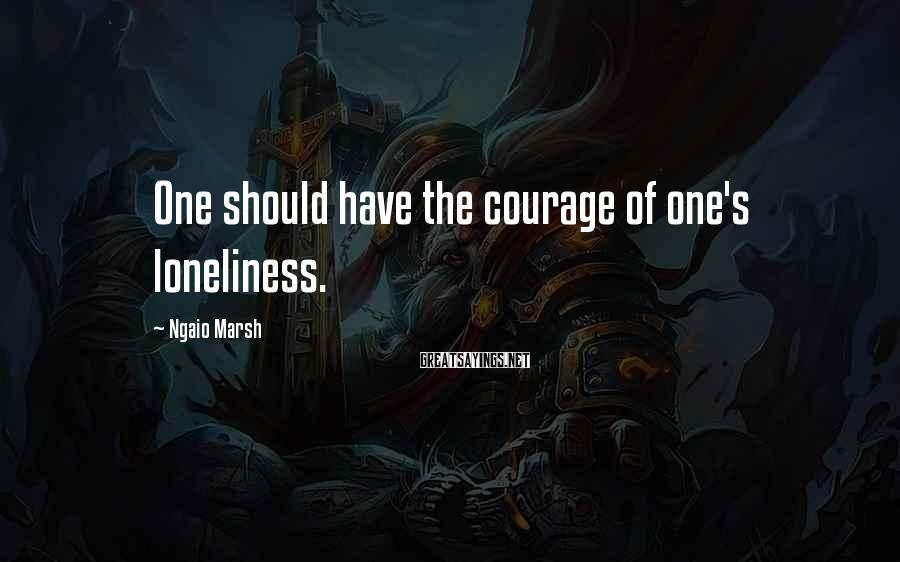Ngaio Marsh Sayings: One should have the courage of one's loneliness.