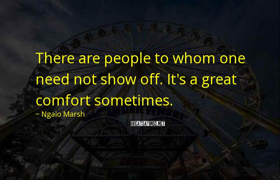 Ngaio Marsh Sayings: There are people to whom one need not show off. It's a great comfort sometimes.