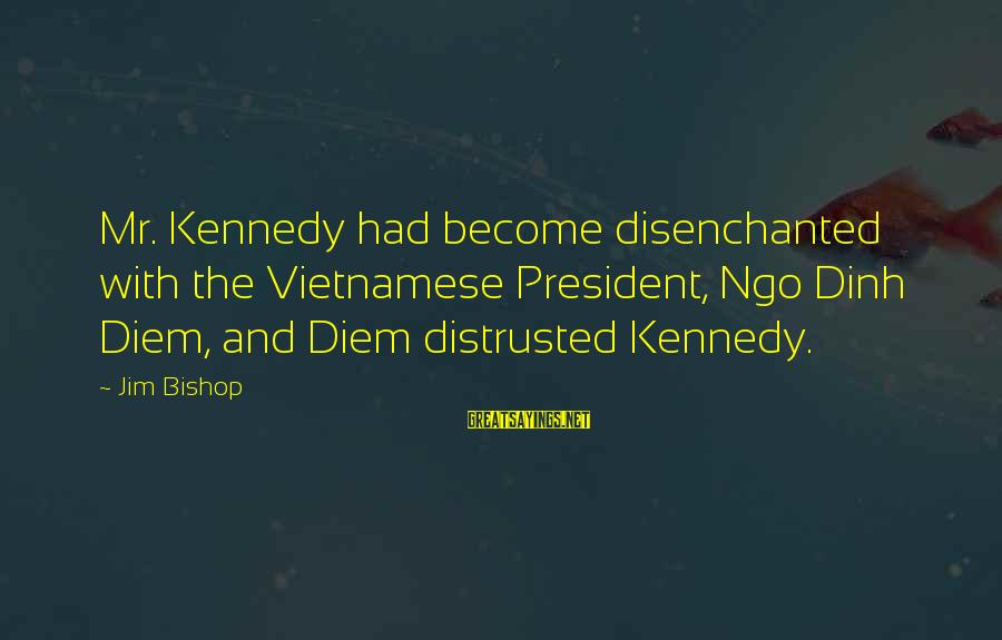 Ngo Dinh Diem Sayings By Jim Bishop: Mr. Kennedy had become disenchanted with the Vietnamese President, Ngo Dinh Diem, and Diem distrusted