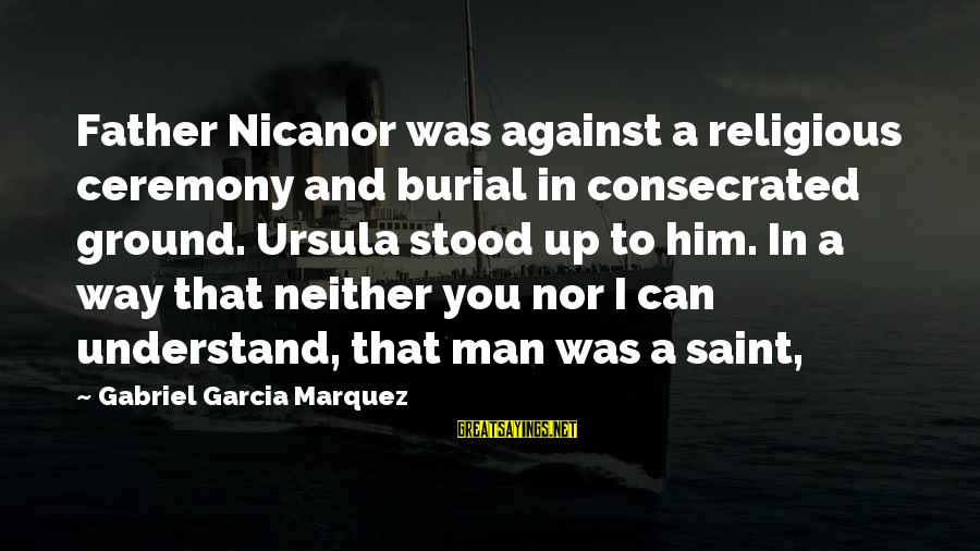 Nicanor Sayings By Gabriel Garcia Marquez: Father Nicanor was against a religious ceremony and burial in consecrated ground. Ursula stood up