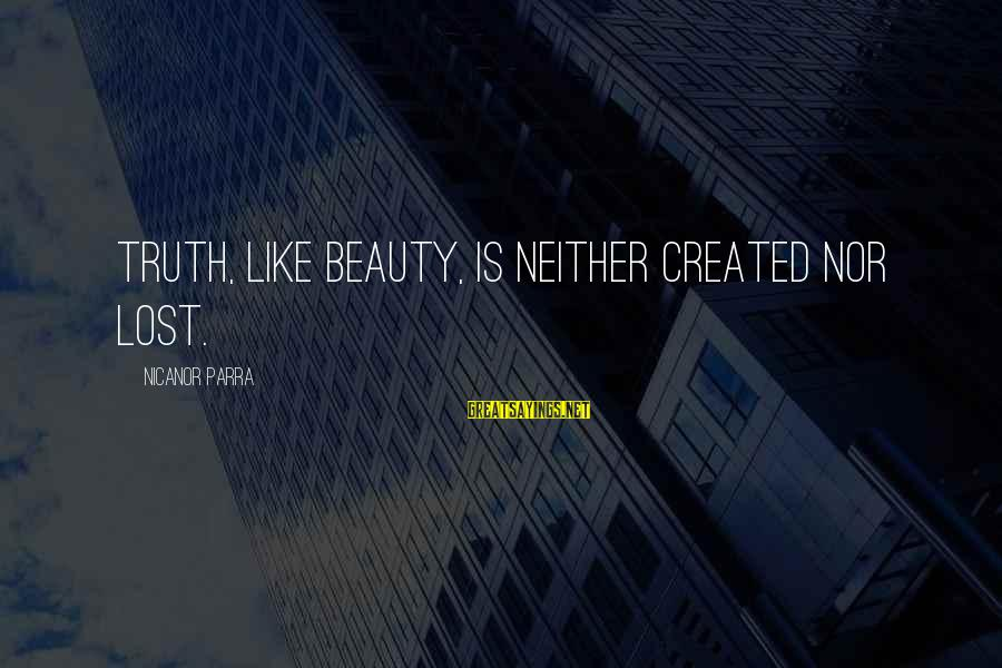 Nicanor Sayings By Nicanor Parra: Truth, like beauty, is neither created nor lost.