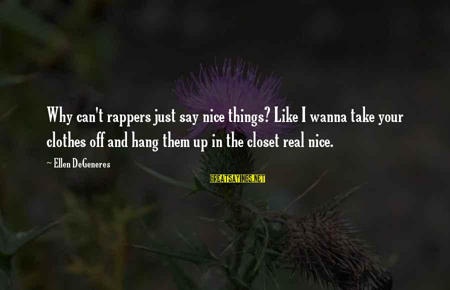 Nice Clothes Sayings By Ellen DeGeneres: Why can't rappers just say nice things? Like I wanna take your clothes off and
