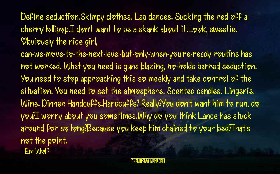 Nice Clothes Sayings By Em Wolf: Define seduction.Skimpy clothes. Lap dances. Sucking the red off a cherry lollipop.I don't want to