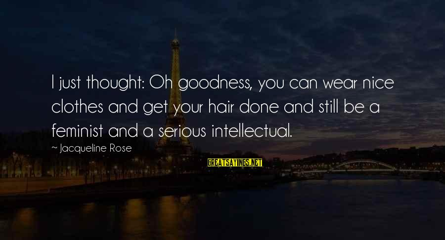 Nice Clothes Sayings By Jacqueline Rose: I just thought: Oh goodness, you can wear nice clothes and get your hair done
