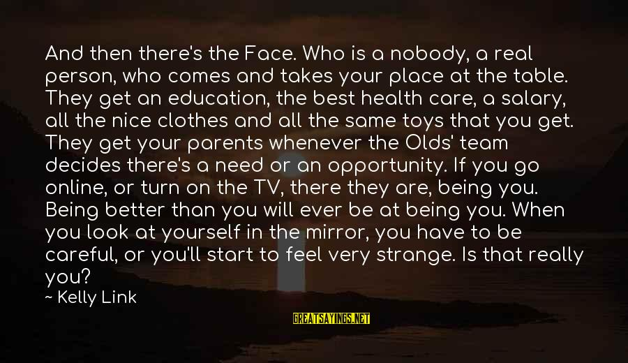 Nice Clothes Sayings By Kelly Link: And then there's the Face. Who is a nobody, a real person, who comes and