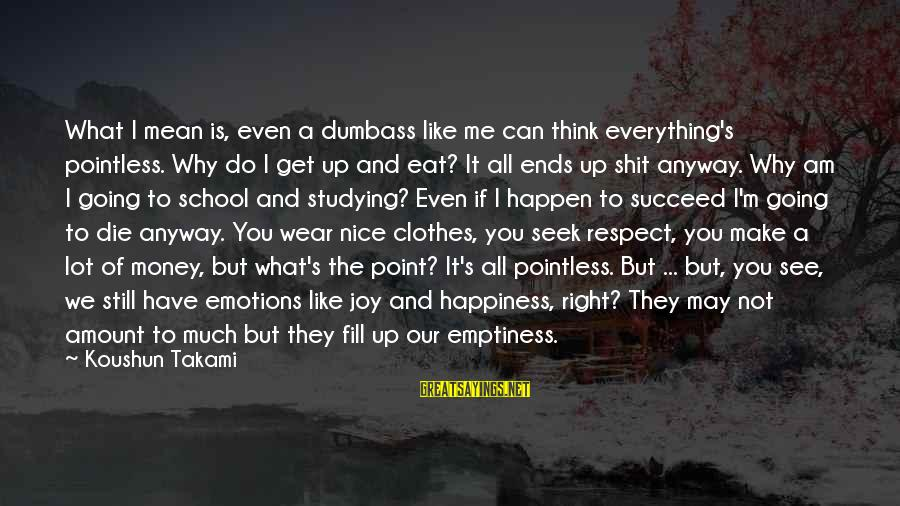Nice Clothes Sayings By Koushun Takami: What I mean is, even a dumbass like me can think everything's pointless. Why do