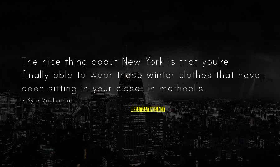 Nice Clothes Sayings By Kyle MacLachlan: The nice thing about New York is that you're finally able to wear those winter