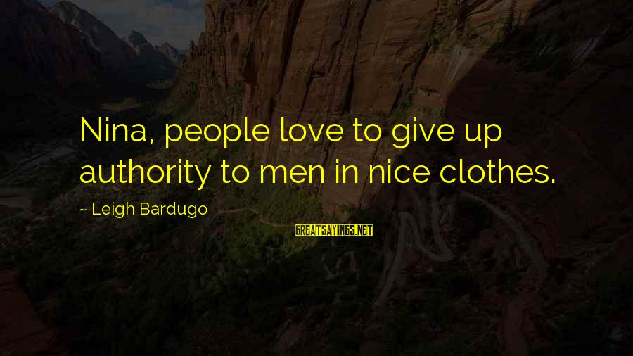 Nice Clothes Sayings By Leigh Bardugo: Nina, people love to give up authority to men in nice clothes.
