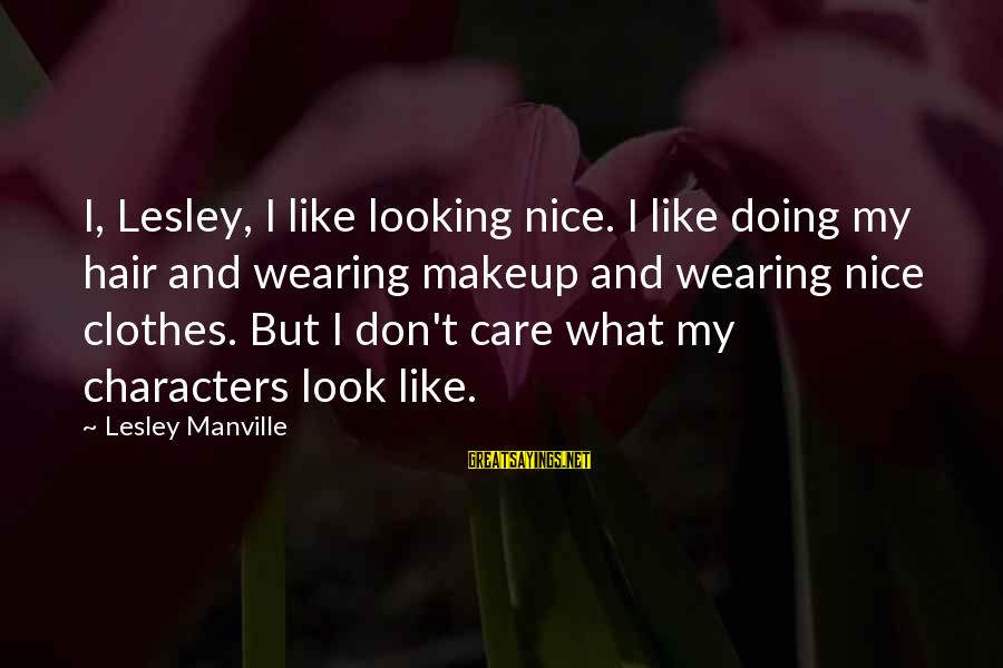 Nice Clothes Sayings By Lesley Manville: I, Lesley, I like looking nice. I like doing my hair and wearing makeup and