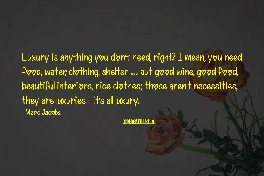 Nice Clothes Sayings By Marc Jacobs: Luxury is anything you don't need, right? I mean, you need food, water, clothing, shelter