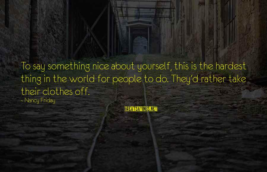 Nice Clothes Sayings By Nancy Friday: To say something nice about yourself, this is the hardest thing in the world for