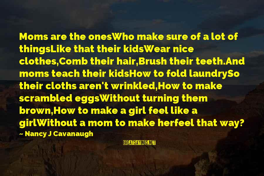 Nice Clothes Sayings By Nancy J Cavanaugh: Moms are the onesWho make sure of a lot of thingsLike that their kidsWear nice