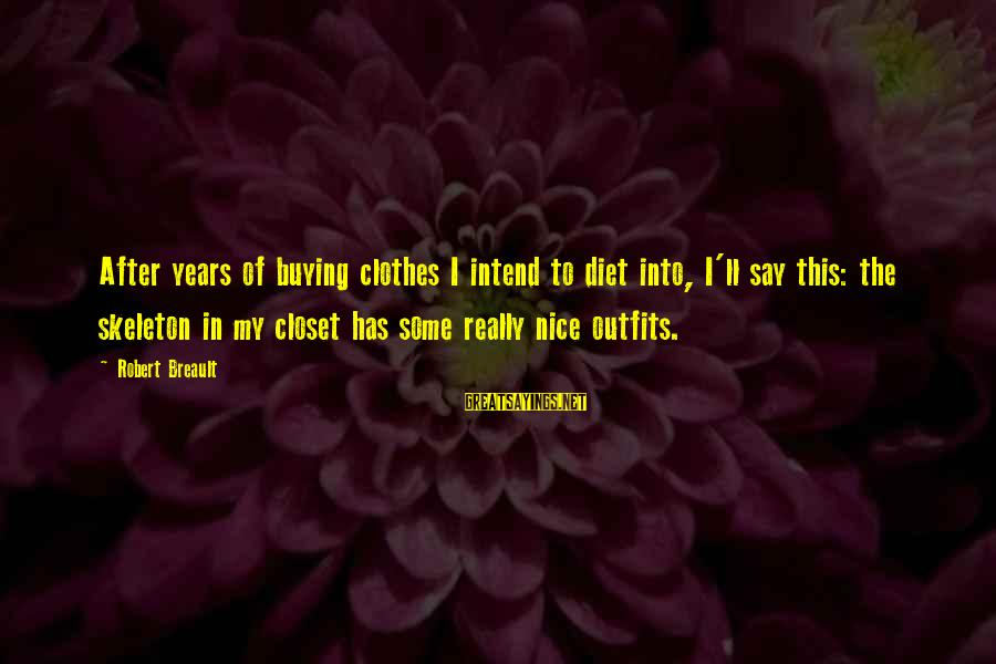 Nice Clothes Sayings By Robert Breault: After years of buying clothes I intend to diet into, I'll say this: the skeleton