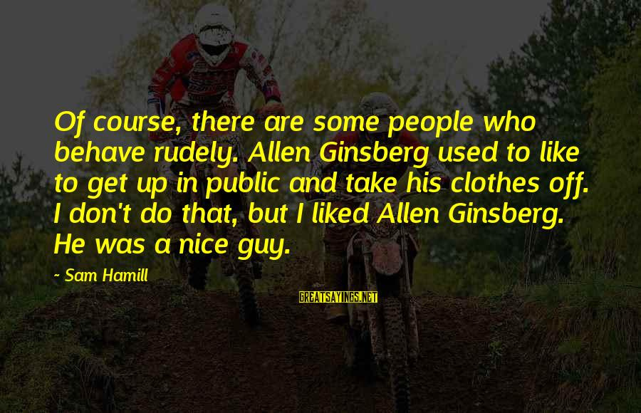 Nice Clothes Sayings By Sam Hamill: Of course, there are some people who behave rudely. Allen Ginsberg used to like to