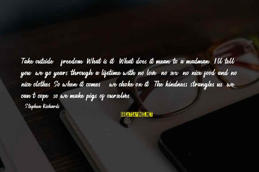 Nice Clothes Sayings By Stephen Richards: Take outside - freedom. What is it? What does it mean to a madman? I'll