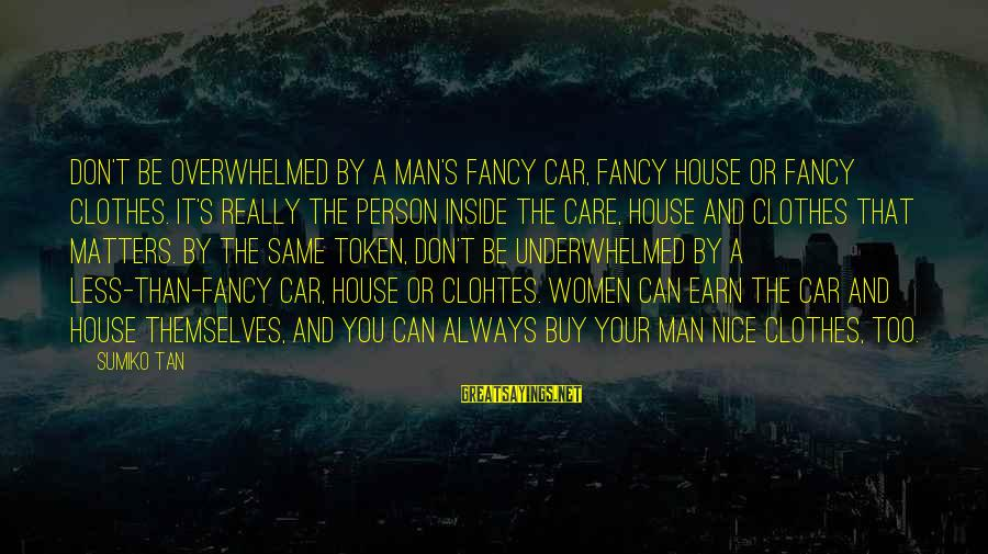Nice Clothes Sayings By Sumiko Tan: Don't be overwhelmed by a man's fancy car, fancy house or fancy clothes. It's really