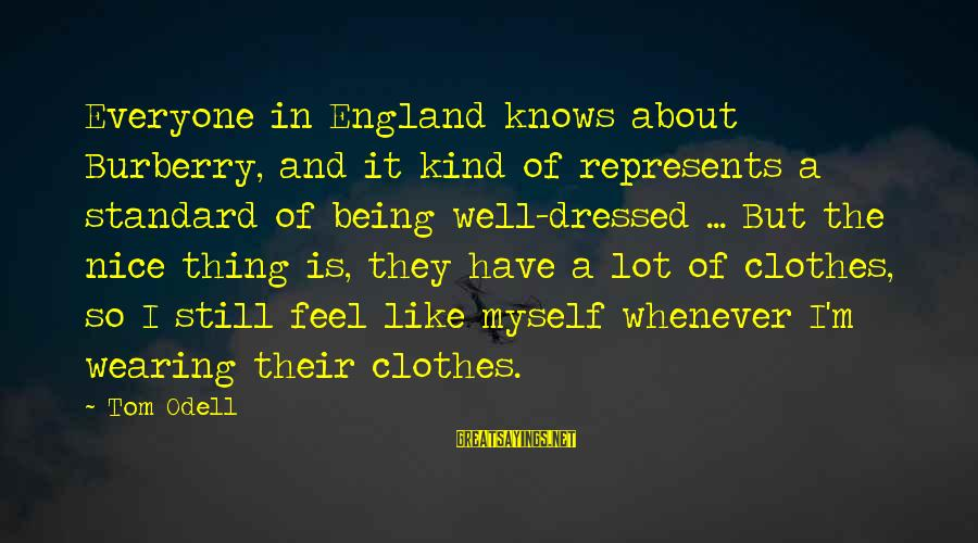 Nice Clothes Sayings By Tom Odell: Everyone in England knows about Burberry, and it kind of represents a standard of being