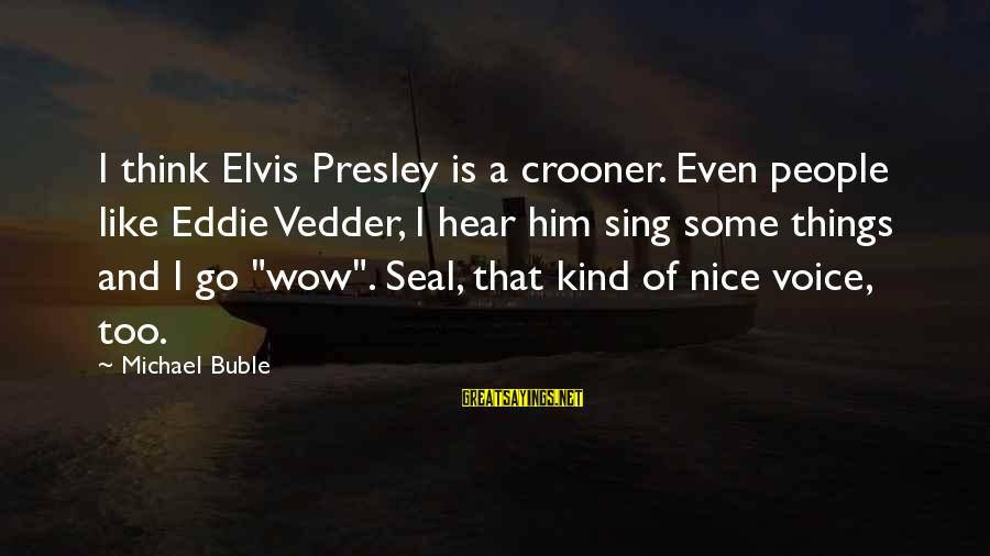 Nice To Hear Your Voice Sayings By Michael Buble: I think Elvis Presley is a crooner. Even people like Eddie Vedder, I hear him