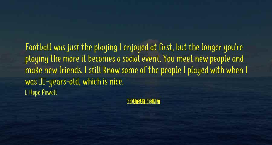 Nice To Meet New Friends Sayings By Hope Powell: Football was just the playing I enjoyed at first, but the longer you're playing the