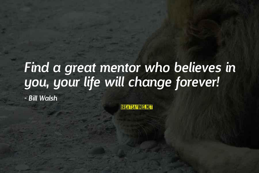 Nicedit Sayings By Bill Walsh: Find a great mentor who believes in you, your life will change forever!