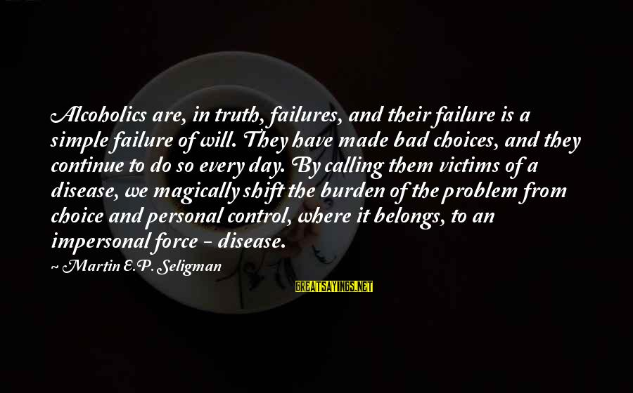 Nicedit Sayings By Martin E.P. Seligman: Alcoholics are, in truth, failures, and their failure is a simple failure of will. They