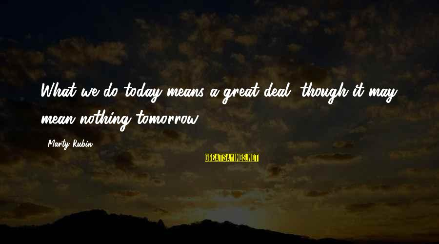 Nicedit Sayings By Marty Rubin: What we do today means a great deal, though it may mean nothing tomorrow.