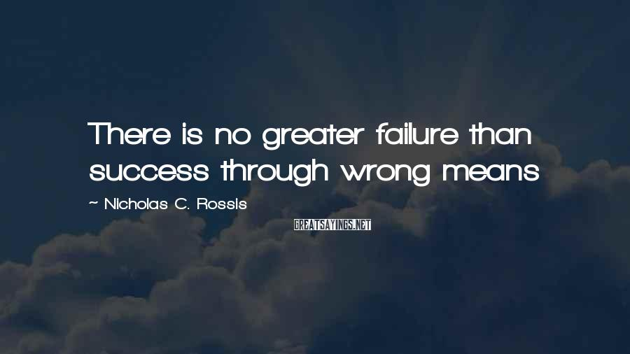 Nicholas C. Rossis Sayings: There is no greater failure than success through wrong means