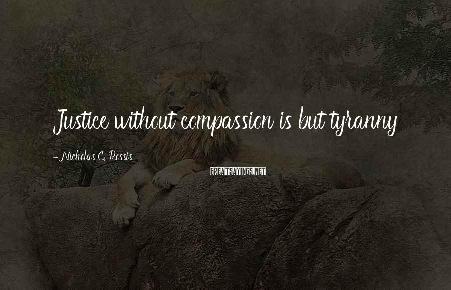Nicholas C. Rossis Sayings: Justice without compassion is but tyranny