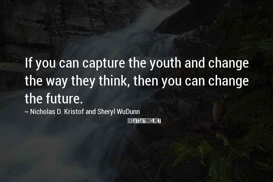 Nicholas D. Kristof And Sheryl WuDunn Sayings: If you can capture the youth and change the way they think, then you can
