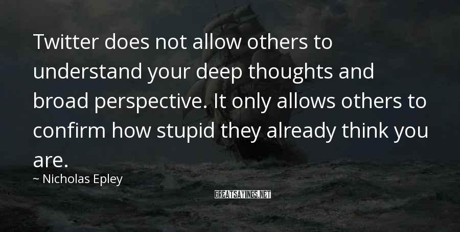 Nicholas Epley Sayings: Twitter does not allow others to understand your deep thoughts and broad perspective. It only
