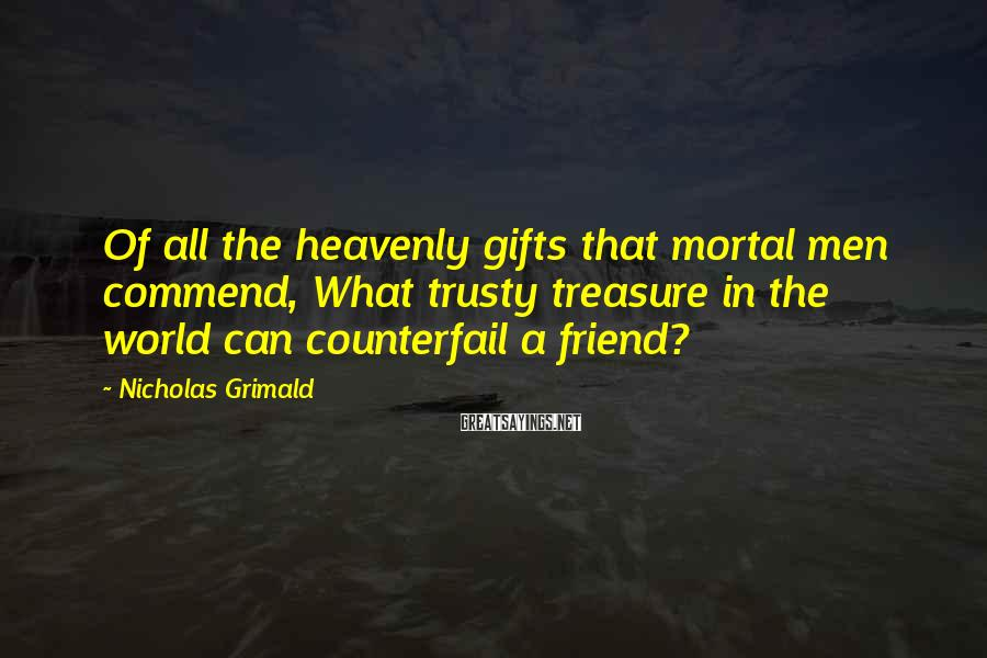 Nicholas Grimald Sayings: Of all the heavenly gifts that mortal men commend, What trusty treasure in the world