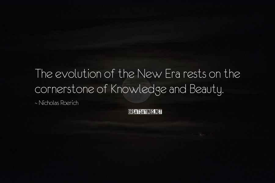 Nicholas Roerich Sayings: The evolution of the New Era rests on the cornerstone of Knowledge and Beauty.