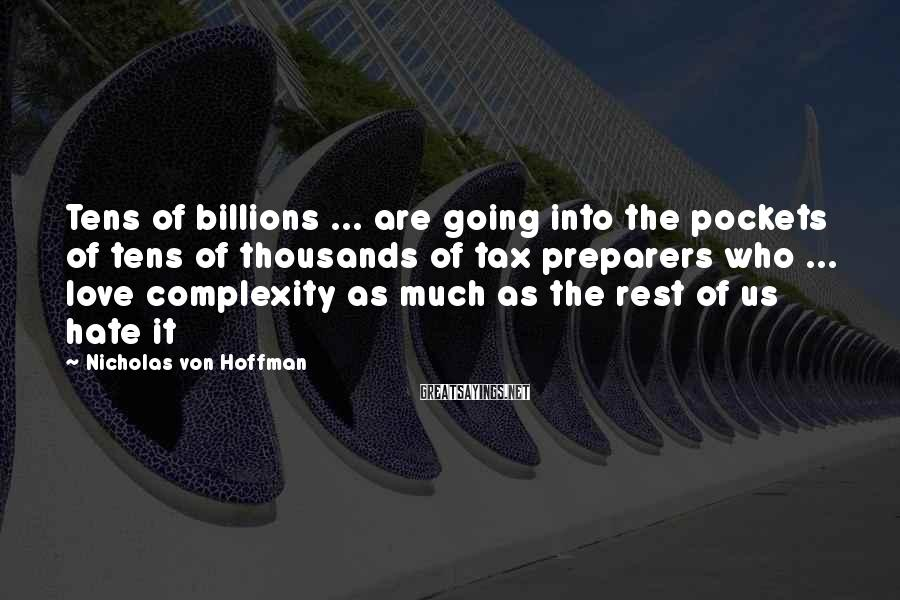 Nicholas Von Hoffman Sayings: Tens of billions ... are going into the pockets of tens of thousands of tax