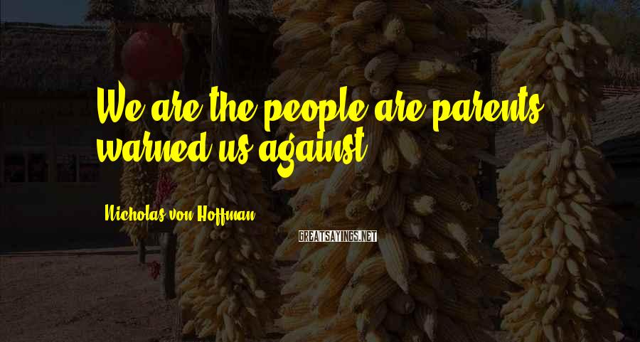 Nicholas Von Hoffman Sayings: We are the people are parents warned us against.