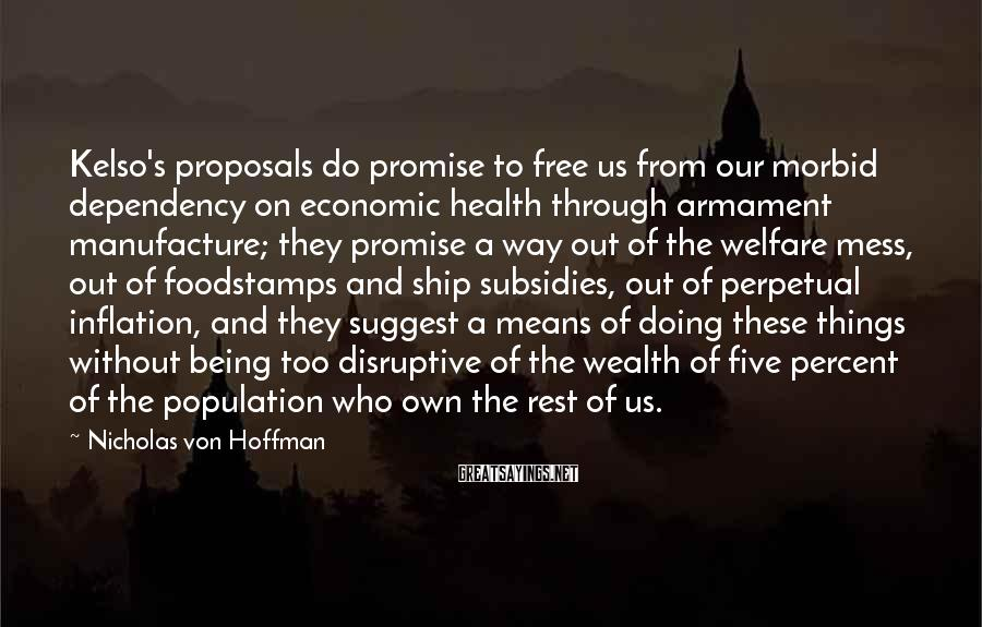 Nicholas Von Hoffman Sayings: Kelso's proposals do promise to free us from our morbid dependency on economic health through