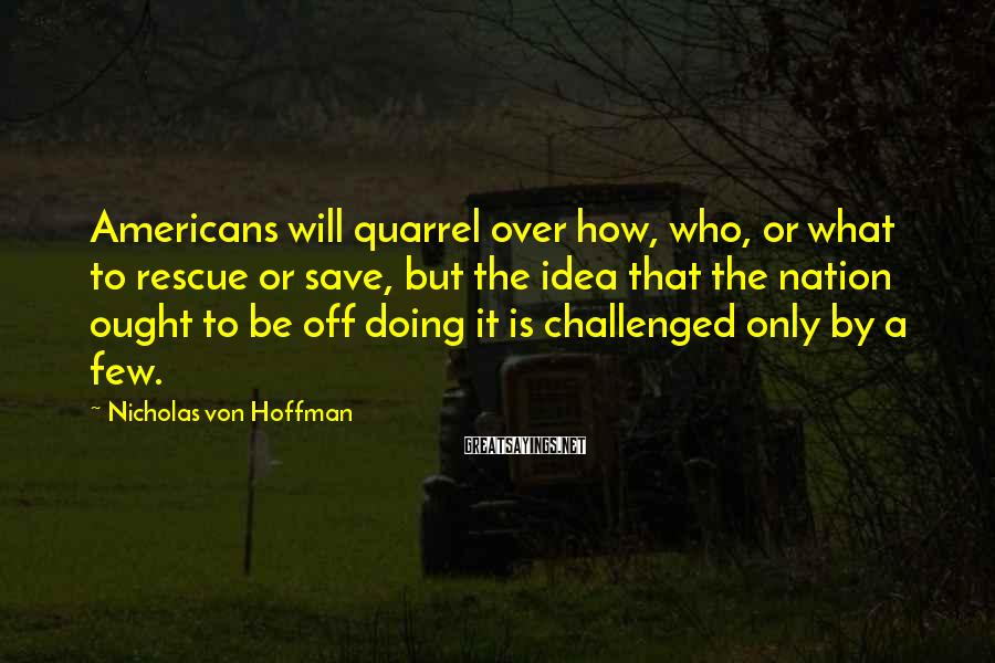 Nicholas Von Hoffman Sayings: Americans will quarrel over how, who, or what to rescue or save, but the idea