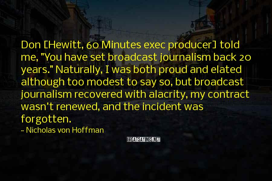"Nicholas Von Hoffman Sayings: Don [Hewitt, 60 Minutes exec producer] told me, ""You have set broadcast journalism back 20"