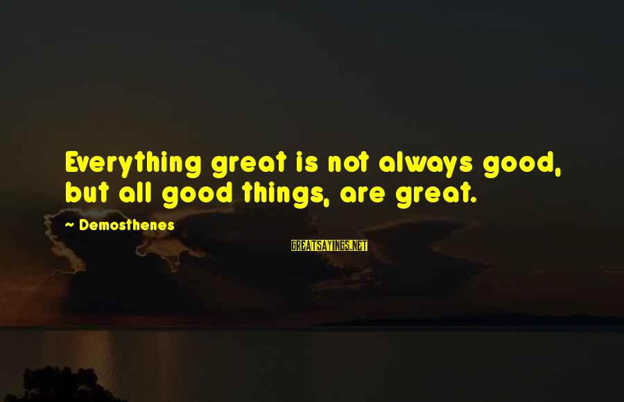Nick Cumins Sayings By Demosthenes: Everything great is not always good, but all good things, are great.