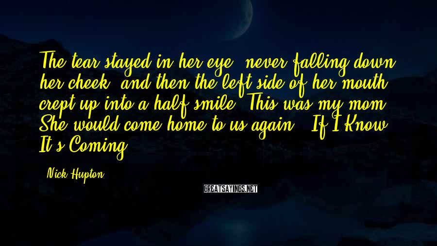 Nick Hupton Sayings: The tear stayed in her eye, never falling down her cheek, and then the left