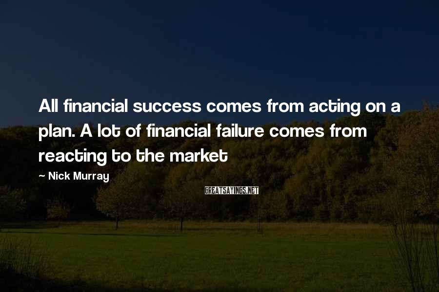 Nick Murray Sayings: All financial success comes from acting on a plan. A lot of financial failure comes
